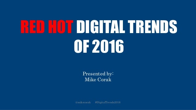 RED HOT DIGITAL TRENDS OF 2016 Presented by: Mike Corak @mikecorak #DigitalTrends2016