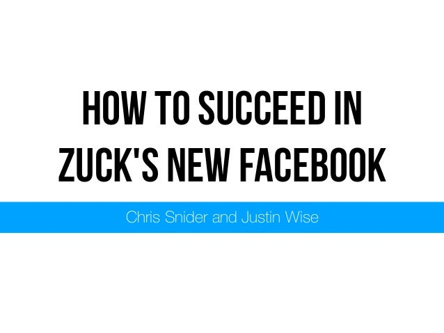 How to succeed in Zuck's New Facebook Chris Snider and Justin Wise