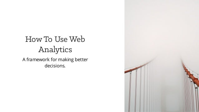 How To Use Web Analytics A framework for making better decisions.