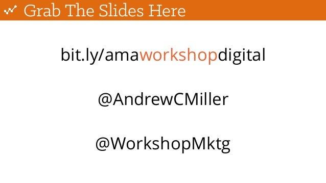 Grab The Slides Here bit.ly/amaworkshopdigital @AndrewCMiller @WorkshopMktg