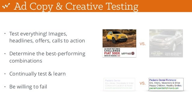 Ad Copy & Creative Testing • Test everything! Images, headlines, offers, calls to action • Determine the best-performing co...