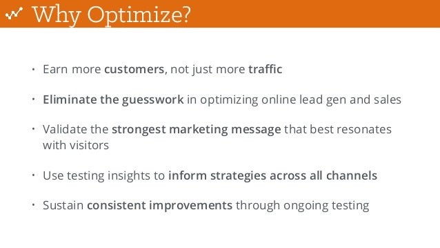 Why Optimize? • Earn more customers, not just more traffic • Eliminate the guesswork in optimizing online lead gen and sales...