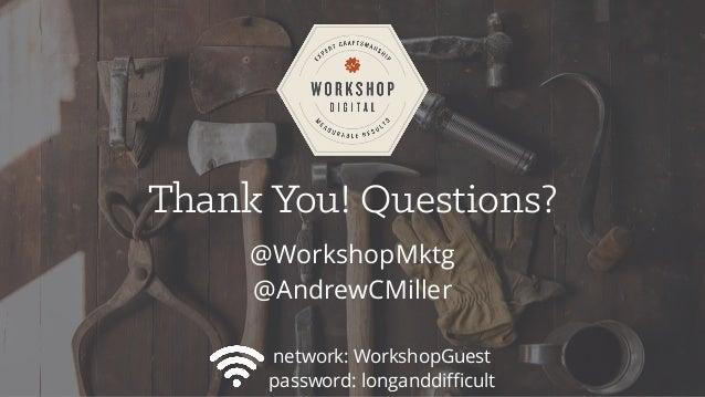 Thank You! Questions? @WorkshopMktg @AndrewCMiller network: WorkshopGuest password: longanddifficult