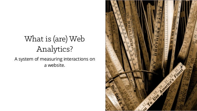 What is (are) Web Analytics? A system of measuring interactions on a website.