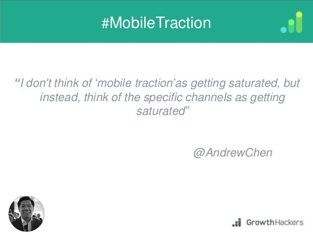 """I don't think of 'mobile traction'as getting saturated, but instead, think of the specific channels as getting saturated""..."