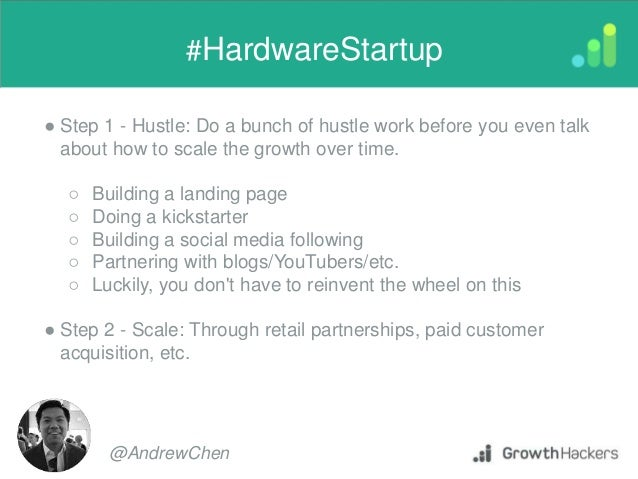 ● Step 1 - Hustle: Do a bunch of hustle work before you even talk about how to scale the growth over time. ○ Building a la...