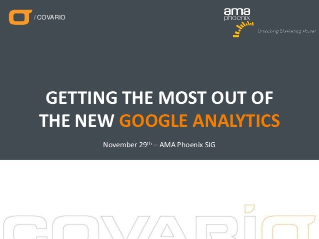 / COVARIO  GETTING THE MOST OUT OF THE NEW GOOGLE ANALYTICS            November 29th – AMA Phoenix SIG                    ...