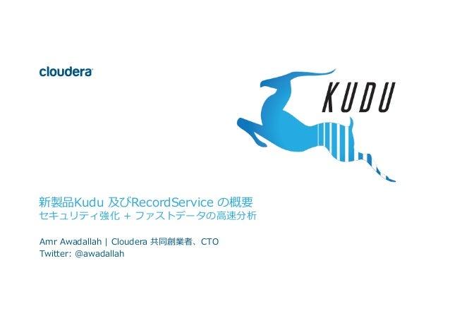 1  ©  Cloudera,  Inc.  All  rights  reserved.   新製品Kudu 及びRecordService の概要 セキュリティ強化 + ファストデータの⾼高速分析 Amr...