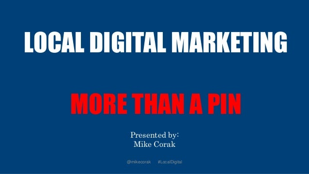 LOCAL DIGITAL MARKETING MORE THAN A PIN Presented by: Mike Corak @mikecorak #LocalDigital