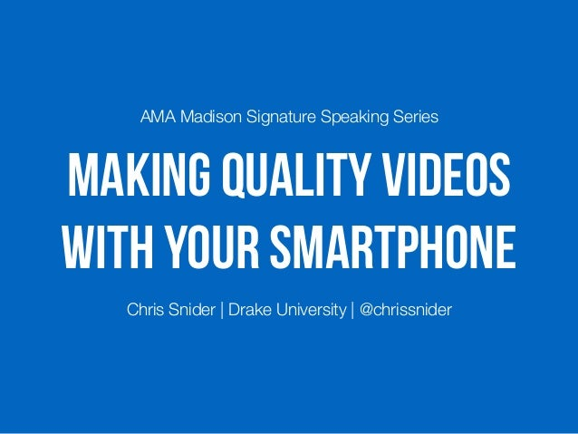Making Quality Videos with Your Smartphone AMA Madison Signature Speaking Series Chris Snider   Drake University   @chriss...