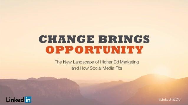 #LinkedInEDU#LinkedInEDU  The New Landscape of Higher Ed Marketing   and How Social Media Fits CHANGE BRINGS OPPORTUNI...