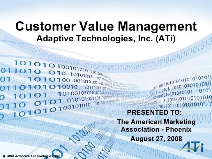 Customer Value Management Adaptive Technologies, Inc. (ATi) PRESENTED TO:  The American Marketing Association - Phoenix Au...