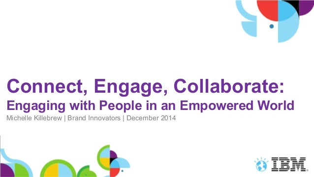 Connect, Engage, Collaborate: Engaging with People in an Empowered World Michelle Killebrew   Brand Innovators   December ...