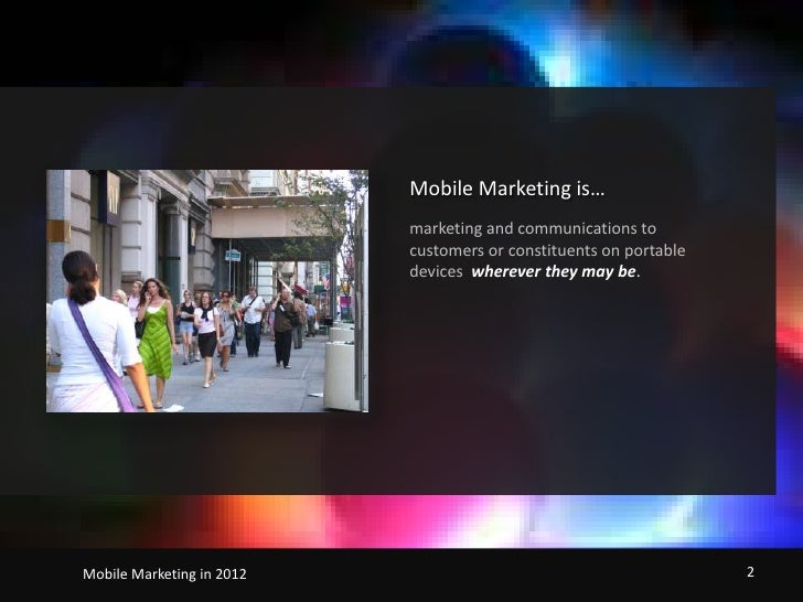 Mobile Marketing is…<br />marketing and communications to customers or constituents on portable devices wherever they may ...