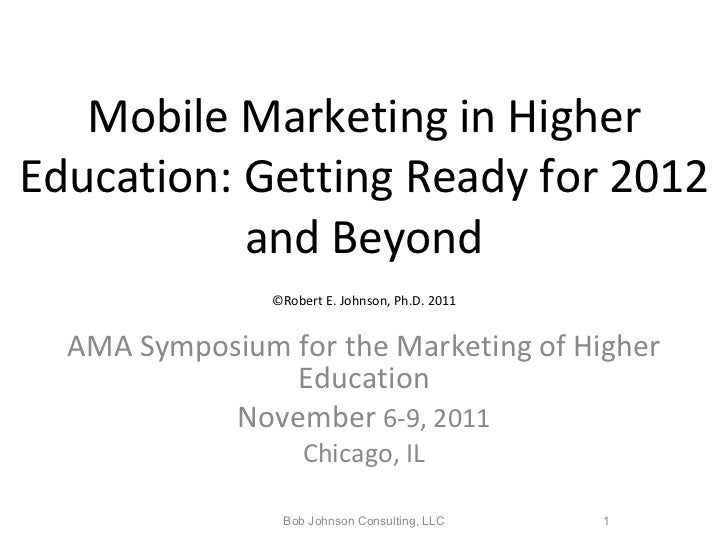 Mobile Marketing in Higher Education: Getting Ready for 2012 and Beyond   ©Robert E. Johnson, Ph.D. 2011   AMA Symposium f...