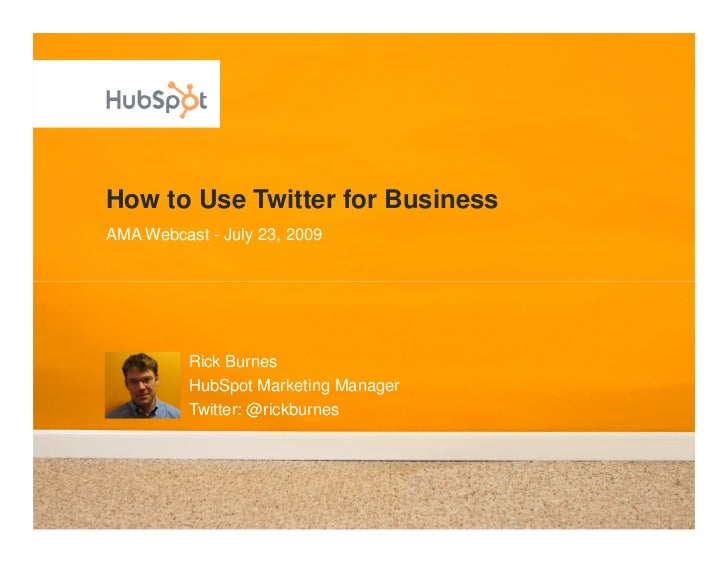 How to Use Twitter for Business AMA Webcast - July 23, 2009               Rick Burnes           HubSpot Marketing Manager ...