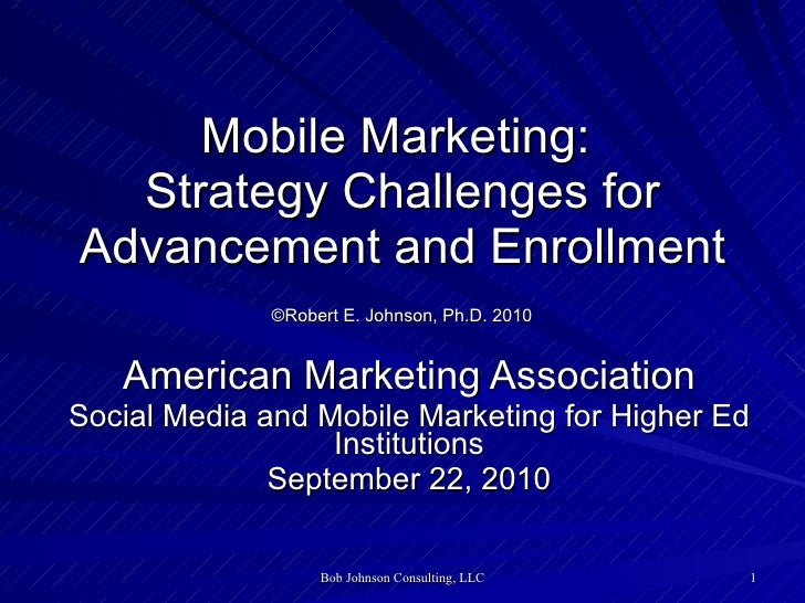 Mobile Marketing:  Strategy Challenges for Advancement and Enrollment   ©Robert E. Johnson, Ph.D. 2010   American Marketin...