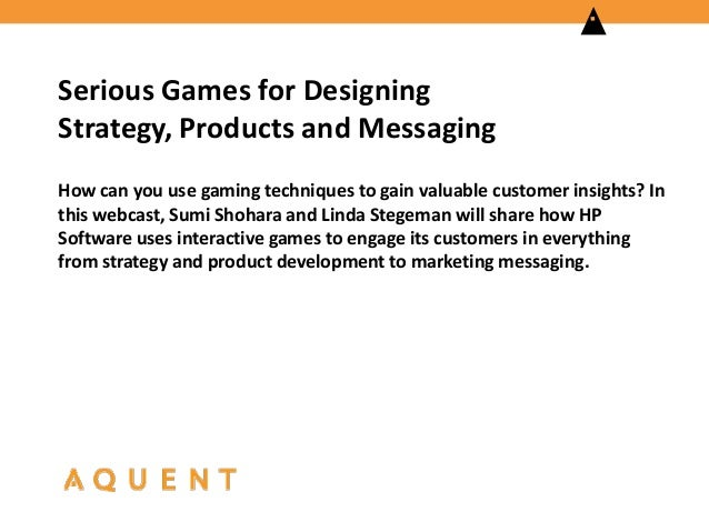 Serious Games for Designing Strategy, Products and Messaging How can you use gaming techniques to gain valuable customer i...