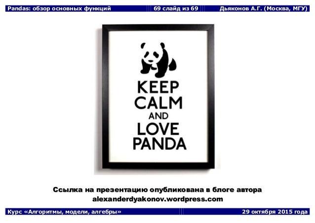 Pandas: обзор основных функций 69 слайд из 69 Дьяконов А.Г. (Москва, МГУ) Курс «Алгоритмы, модели, алгебры» 29 октября 201...