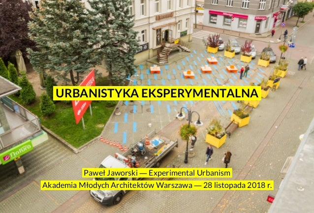 .Paweł Jaworski ― Experimental Urbanism. .Akademia Młodych Architektów Warszawa ― 28 listopada 2018 r.. .URBANISTYKA EKSPE...