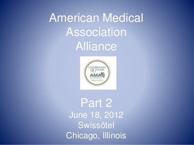 American Medical Association Alliance Part 2 June 18, 2012 Swissôtel Chicago, Illinois