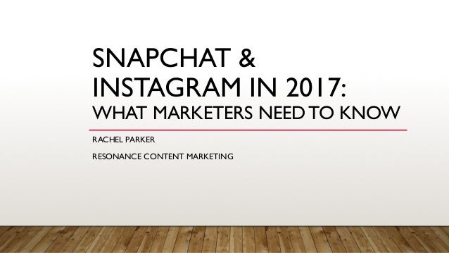 SNAPCHAT & INSTAGRAM IN 2017: WHAT MARKETERS NEED TO KNOW RACHEL PARKER RESONANCE CONTENT MARKETING