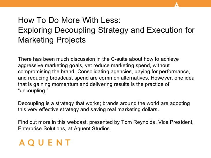 How To Do More With Less:Exploring Decoupling Strategy and Execution forMarketing ProjectsThere has been much discussion i...