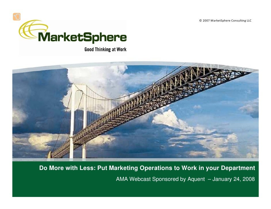©2007MarketSphereConsultingLLC     Do More with Less: Put Marketing Operations to Work in your Department             ...
