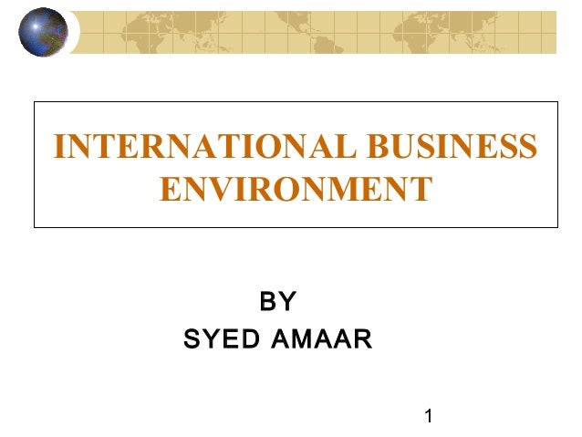 INTERNATIONAL BUSINESS     ENVIRONMENT         BY     SYED AMAAR                  1