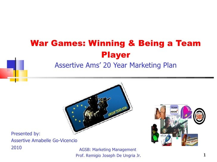 War Games: Winning & Being a Team Player Assertive Ams' 20 Year Marketing Plan Presented by:  Assertive Amabelle Go-Vicenc...