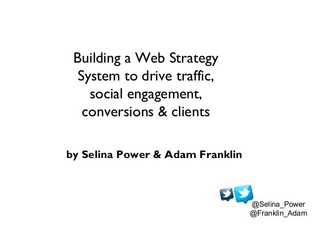 Building a Web Strategy  System to drive traffic,    social engagement,   conversions & clientsby Selina Power & Adam Fran...