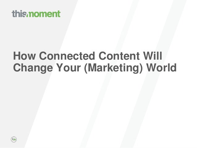© THISMOMENT, INC. PROPRIETARY AND CONFIDENTIAL. How Connected Content Will Change Your (Marketing) World