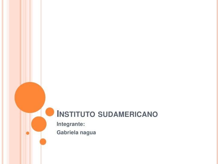 Instituto sudamericano<br />Integrante:<br />Gabriela nagua<br />