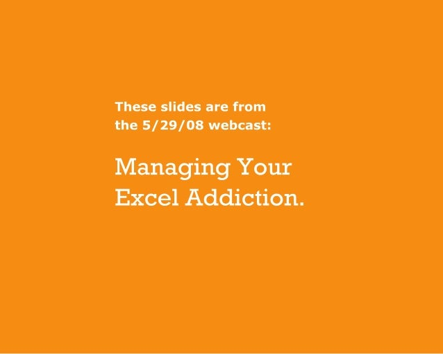 Theseslidesarefrom the5/29/08webcast: ManagingYour ExcelAddiction.