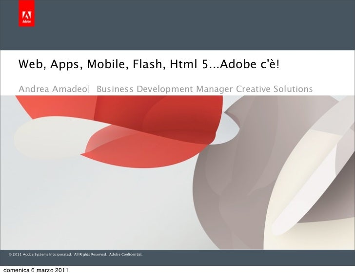 Web, Apps, Mobile, Flash, Html 5...Adobe cè!      Andrea Amadeo| Business Development Manager Creative Solutions © 2011 Ad...