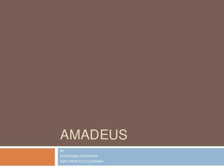 AMADEUS <br />BY:<br />SHANTIMANI SATHWARA<br />ASST.PROF,PCTE,LUDHIANA<br />
