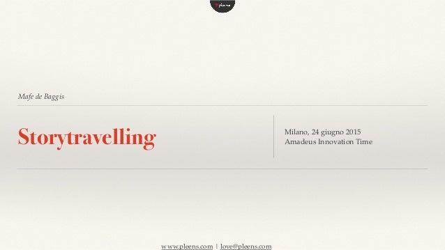 www.pleens.com | love@pleens.com Mafe de Baggis Storytravelling Milano, 24 giugno 2015 Amadeus Innovation Time