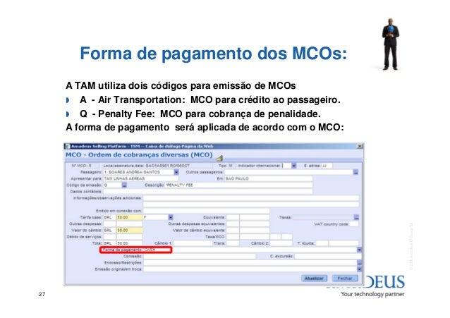 Forma de pagamento dos MCOs: A TAM utiliza dois códigos para emissão de MCOs A - Air Transportation: MCO para crédito ao p...