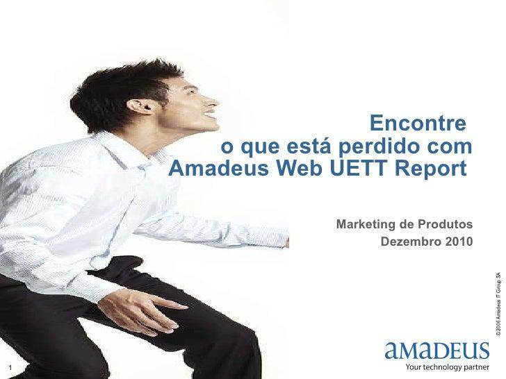 Encontre  o que está perdido com Amadeus Web UETT Report  Marketing de Produtos Dezembro 2010
