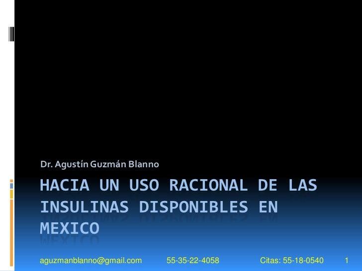Dr. Agustín Guzmán BlannoHACIA UN USO RACIONAL DE LASINSULINAS DISPONIBLES ENMEXICOaguzmanblanno@gmail.com     55-35-22-40...