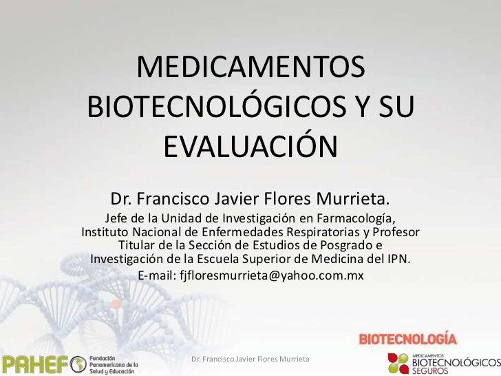 MEDICAMENTOSBIOTECNOLÓGICOS Y SU     EVALUACIÓN     Dr. Francisco Javier Flores Murrieta.     Jefe de la Unidad de Investi...