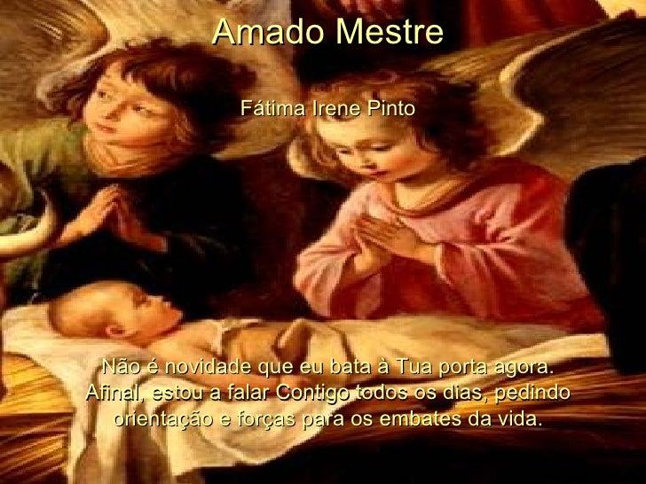 Amado Mestre Fátima Irene Pinto Não é novidade que eu bata à Tua porta agora. Afinal, estou a falar Contigo todos os dias,...