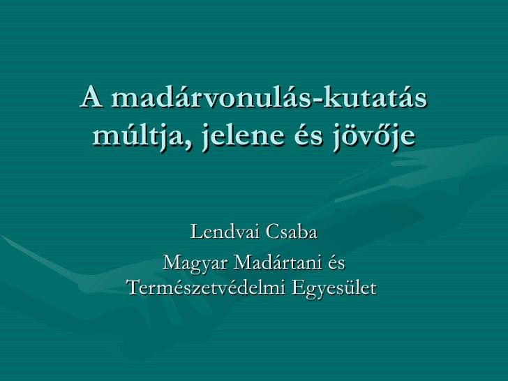 A madárvonulás-kutatás múltja, jelene és jövője Lendvai Csaba Magyar Madártani és Természetvédelmi Egyesület