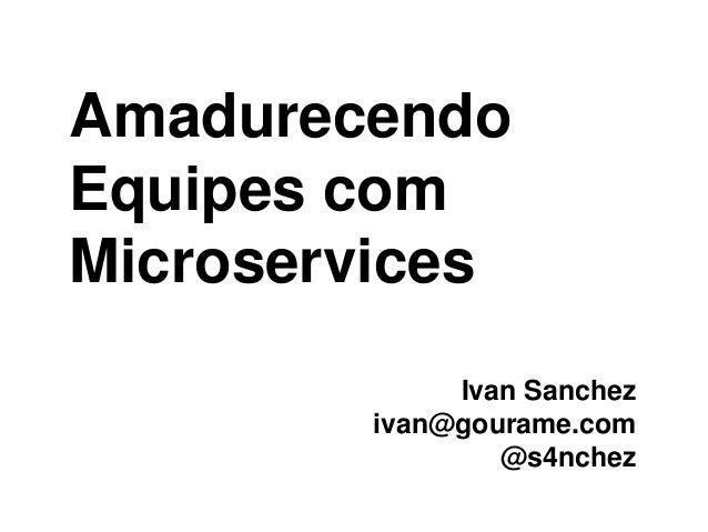Amadurecendo Equipes com Microservices Ivan Sanchez ivan@gourame.com @s4nchez