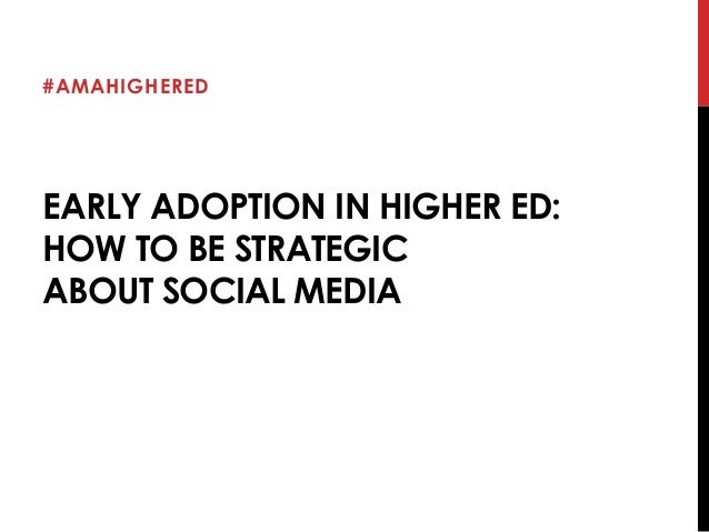 #AMAHIGHERED  EARLY ADOPTION IN HIGHER ED:  HOW TO BE STRATEGIC  ABOUT SOCIAL MEDIA