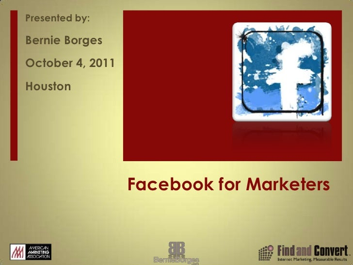 Facebook for Marketers<br />Presented by:<br />Bernie Borges<br />October 4, 2011<br />Houston<br />