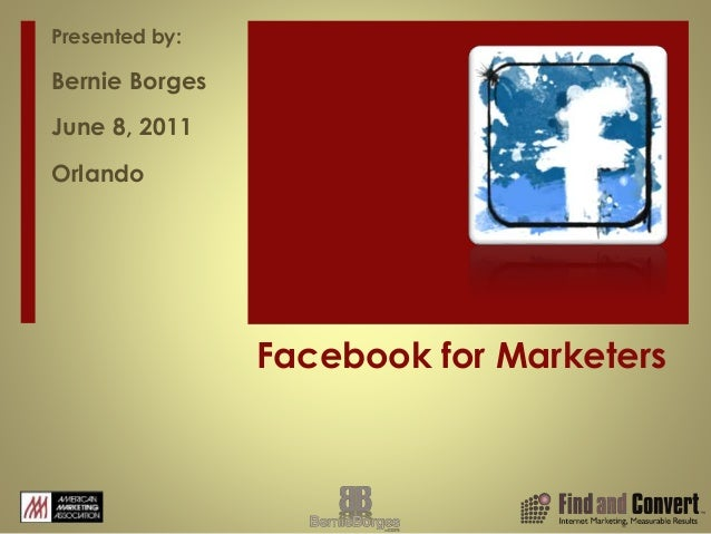 Facebook for Marketers Presented by: Bernie Borges June 8, 2011 Orlando