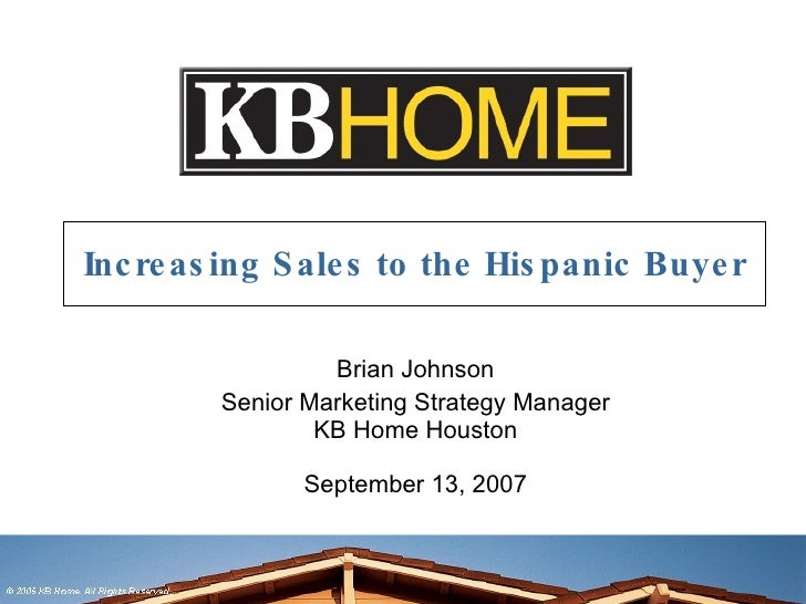 Increasing Sales to the Hispanic Buyer Brian Johnson Senior Marketing Strategy Manager KB Home Houston September 13, 2007