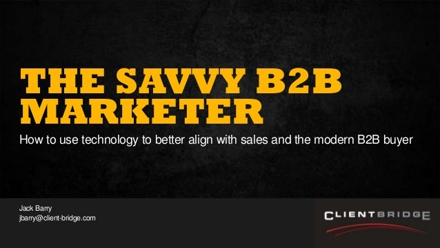 1Presentation to Joe Smith June 24, 2014 THE SAVVY B2B MARKETER How to use technology to better align with sales and the m...