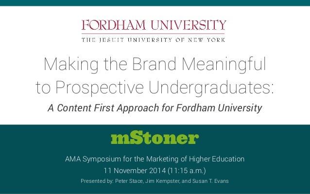 Making the Brand Meaningful  to Prospective Undergraduates:  A Content First Approach for Fordham University  mStoner  AMA...